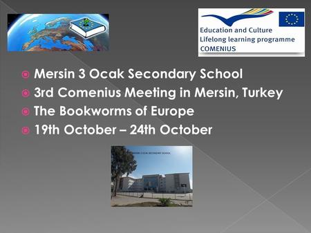  Mersin 3 Ocak Secondary School  3rd Comenius Meeting in Mersin, Turkey  The Bookworms of Europe  19th October – 24th October.