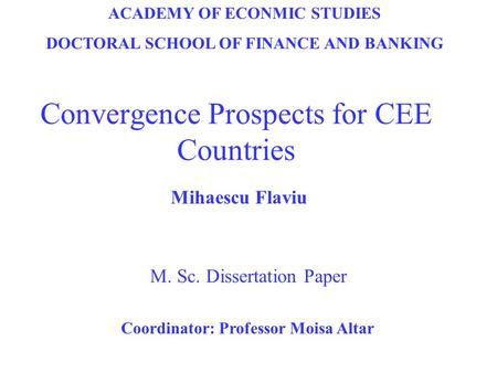 Convergence Prospects for CEE Countries M. Sc. Dissertation Paper ACADEMY OF ECONMIC STUDIES DOCTORAL SCHOOL OF FINANCE AND BANKING Mihaescu Flaviu Coordinator:
