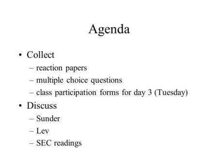 Agenda Collect –reaction papers –multiple choice questions –class participation forms for day 3 (Tuesday) Discuss –Sunder –Lev –SEC readings.