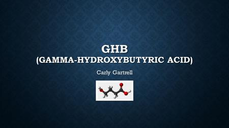 GHB (GAMMA-HYDROXYBUTYRIC ACID) Carly Gartrell. WHAT IS GHB? GHB is a naturally occurring acid found in the central nervous system GHB is a naturally.