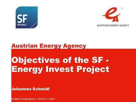 Austrian Energy Agency Austrian Energy Agency | 20/10/15 | Seite 1 Objectives of the SF - Energy Invest Project Johannes Schmidl.
