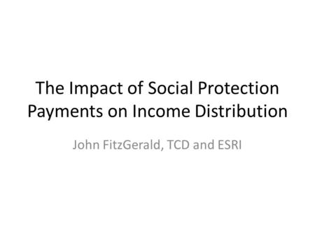 The Impact of Social Protection Payments on Income Distribution John FitzGerald, TCD and ESRI.