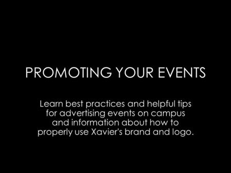 PROMOTING YOUR EVENTS Learn best practices and helpful tips for advertising events on campus and information about how to properly use Xavier's brand and.