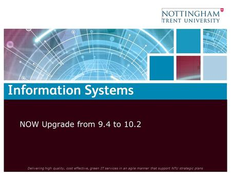 Delivering high quality, cost effective, green IT services in an agile manner that support NTU strategic plans NOW Upgrade from 9.4 to 10.2.