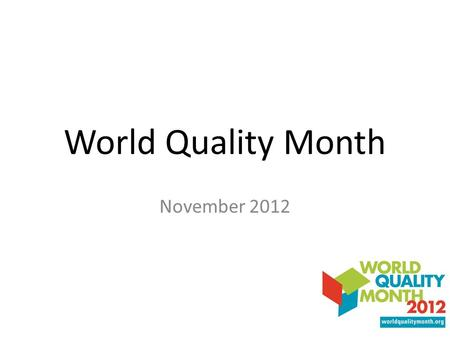 World Quality Month November 2012. World Quality Month A global stage for the quality community 3 rd annual event Provides a platform for acknowledging.