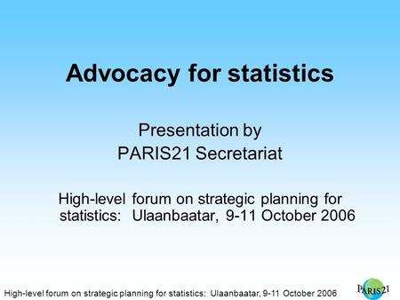 High-level forum on strategic planning for statistics: Ulaanbaatar, 9-11 October 2006 Advocacy for statistics Presentation by PARIS21 Secretariat High-level.