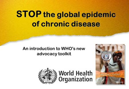 STOP the global epidemic of chronic disease An introduction to WHO's new advocacy toolkit.