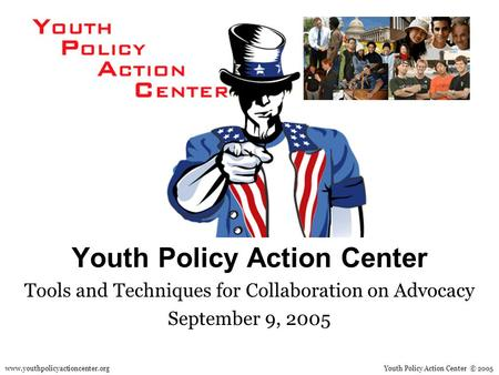 Youth Policy Action Center Tools and Techniques for Collaboration on Advocacy September 9, 2005 Youth Policy Action Center © 2005www.youthpolicyactioncenter.org.
