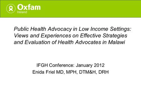 Public Health Advocacy in Low Income Settings: Views and Experiences on Effective Strategies and Evaluation of Health Advocates in Malawi IFGH Conference:
