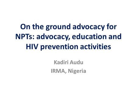 On the ground advocacy for NPTs: advocacy, education and HIV prevention activities Kadiri Audu IRMA, Nigeria.