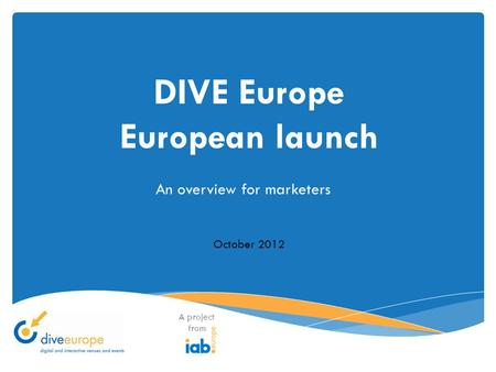 DIVE Europe European launch A project from October 2012 An overview for marketers.