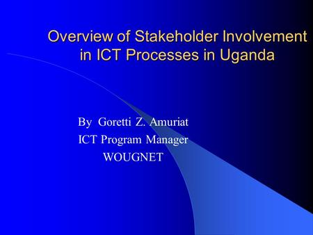 Overview of Stakeholder Involvement in ICT Processes in Uganda By Goretti Z. Amuriat ICT Program Manager WOUGNET.