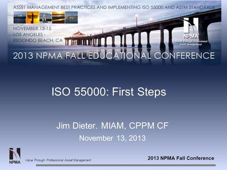 2013 NPMA Fall Conference Value Through Professional Asset Management ISO 55000: First Steps Jim Dieter. MIAM, CPPM CF November 13, 2013.