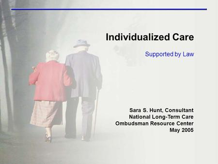Supported by Law Individualized Care Sara S. Hunt, Consultant National Long-Term Care Ombudsman Resource Center May 2005.