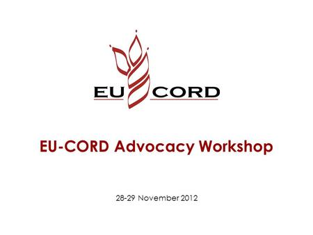 EU-CORD Advocacy Workshop 28-29 November 2012. Expectations Give new direction and extra energy for EU-CORD's advocacy in Brussels. Make people enthusiastic.