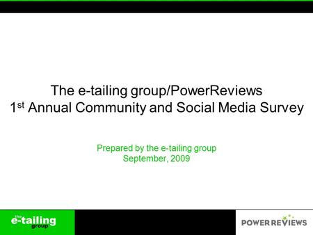 The e-tailing group/PowerReviews 1 st Annual Community and Social Media Survey Prepared by the e-tailing group September, 2009.