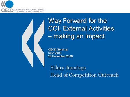 Way Forward for the CCI: External Activities – making an impact OECD Seminar New Delhi 23 November 2009 Hilary Jennings Head of Competition Outreach.