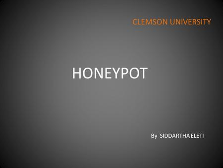 "HONEYPOT By SIDDARTHA ELETI CLEMSON UNIVERSITY. Introduction Introduced in 1990/1991 by Clifford Stoll'™s in his book ""The Cuckoo's Egg"" and by Bill Cheswick'€™s."