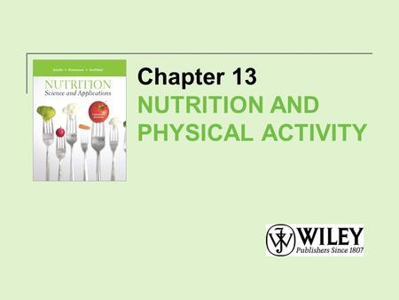 Chapter 13 NUTRITION AND PHYSICAL ACTIVITY. Exercise, Health and Fitness Fitness is defined as the ability to perform routine physical activity without.
