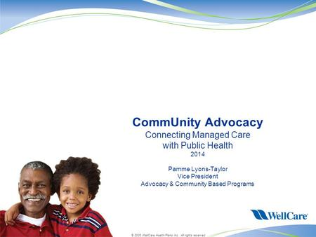 © 2008 WellCare Health Plans Inc. All rights reserved. CommUnity Advocacy Connecting Managed Care with Public Health 2014 Pamme Lyons-Taylor Vice President.