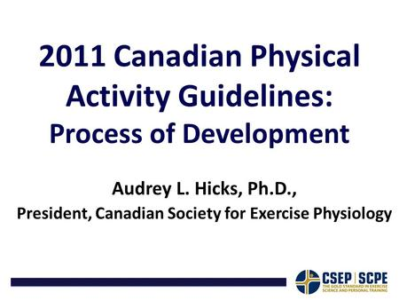 2011 Canadian Physical Activity Guidelines: Process of Development Audrey L. Hicks, Ph.D., President, Canadian Society for Exercise Physiology.