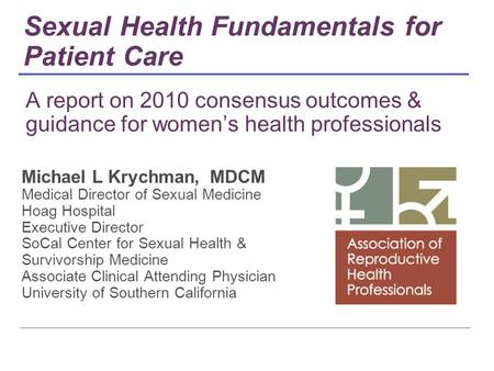 A report on 2010 consensus outcomes & guidance for women's health professionals Michael L Krychman, MDCM Medical Director of Sexual Medicine Hoag Hospital.