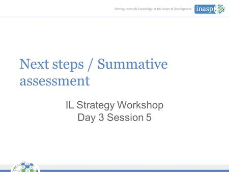 Next steps / Summative assessment IL Strategy Workshop Day 3 Session 5.