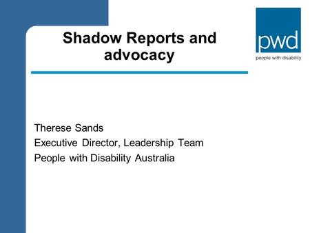 Shadow Reports and advocacy Therese Sands Executive Director, Leadership Team People with Disability Australia.