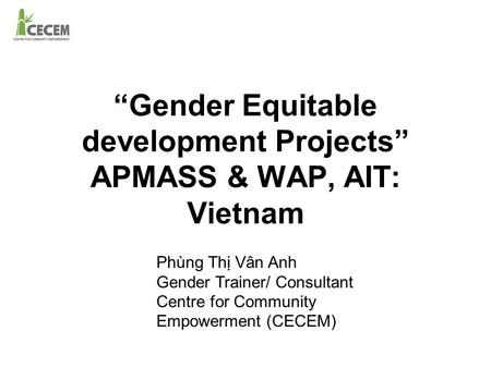 """Gender Equitable development Projects"" APMASS & WAP, AIT: Vietnam Phùng Thị Vân Anh Gender Trainer/ Consultant Centre for Community Empowerment (CECEM)"
