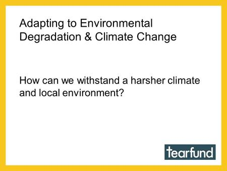 Adapting to Environmental Degradation & Climate Change How can we withstand a harsher climate and local environment?