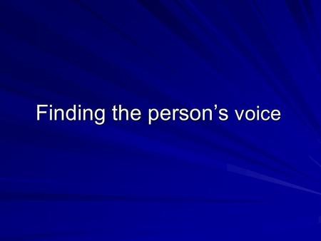 Finding the person's voice. Some important principles 1. It is their voice that counts, not yours 2. Everybody can say things, with or without words 3.