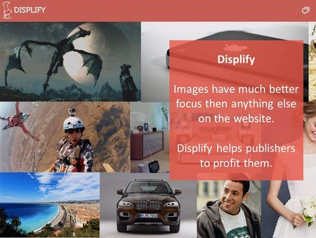 Displify Images have much better focus then anything else on the website. Displify helps publishers to profit them.