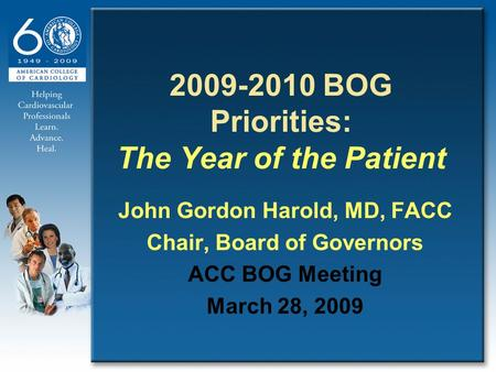 2009-2010 BOG Priorities: The Year of the Patient John Gordon Harold, MD, FACC Chair, Board of Governors ACC BOG Meeting March 28, 2009.