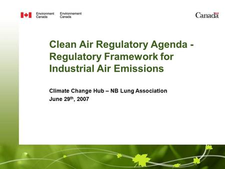 Clean Air Regulatory Agenda - Regulatory Framework for Industrial Air Emissions Climate Change Hub – NB Lung Association June 29 th, 2007.
