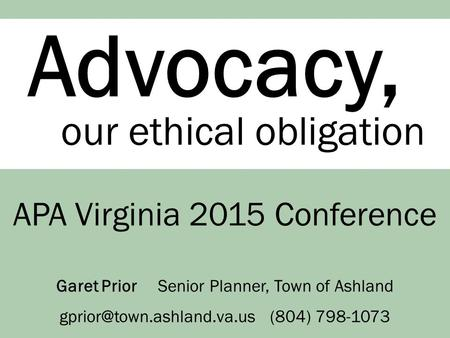 Advocacy, our ethical obligation APA Virginia 2015 Conference Garet Prior Senior Planner, Town of Ashland (804) 798-1073.