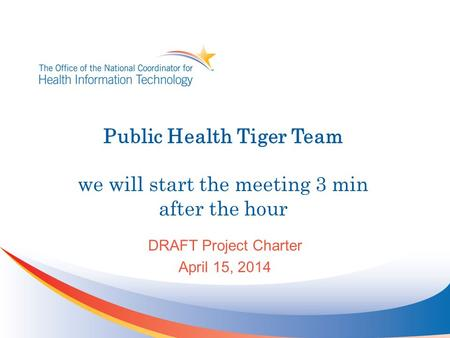 Public Health Tiger Team we will start the meeting 3 min after the hour DRAFT Project Charter April 15, 2014.