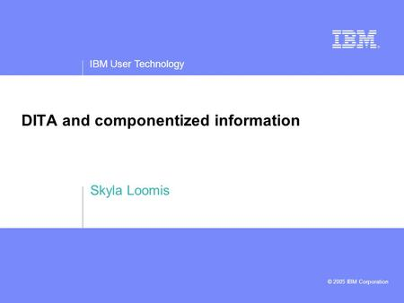 IBM User Technology © 2005 IBM Corporation DITA and componentized information Skyla Loomis.