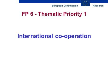 ResearchEuropean Commission FP 6 - Thematic Priority 1 International co-operation.