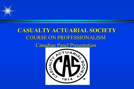 CASUALTY ACTUARIAL SOCIETY COURSE ON PROFESSIONALISM Canadian Panel Presentation.