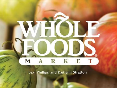 Lexi Phillips and Kaitlynn Stratton. Company History Premium priced, high quality, natural, organic super market Founded in 1980 in Austin, TX John Mackey,