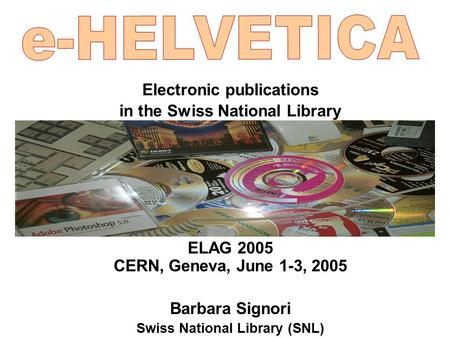 Electronic publications in the Swiss National Library ELAG 2005 CERN, Geneva, June 1-3, 2005 Barbara Signori Swiss National Library (SNL)