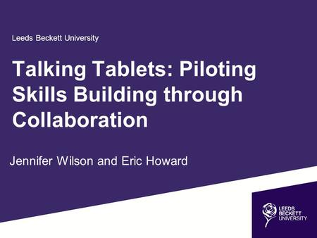Leeds Beckett University Jennifer Wilson and Eric Howard Talking Tablets: Piloting Skills Building through Collaboration.