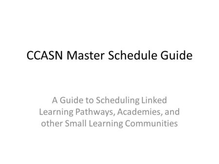 CCASN Master Schedule Guide A Guide to Scheduling Linked Learning Pathways, Academies, and other Small Learning Communities.