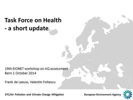 Task Force on Health - a short update 19th EIONET workshop on AQ assessment Bern 1 October 2014 Frank de Leeuw, Valentin Foltescu ETC/Air Pollution and.