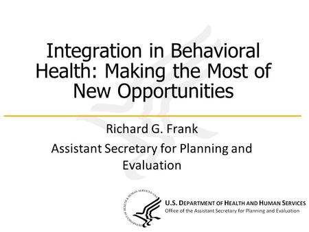 Integration in Behavioral Health: Making the Most of New Opportunities Richard G. Frank Assistant Secretary for Planning and Evaluation.