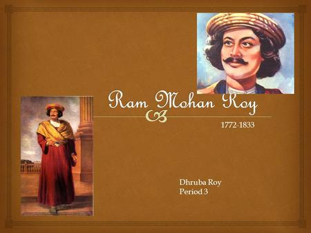1772-1833 Dhruba Roy Period 3.   -Ram Mohan Roy was born of a distinguished Brahmin caste family that was Bengali and Hindu.  He was born in a British.