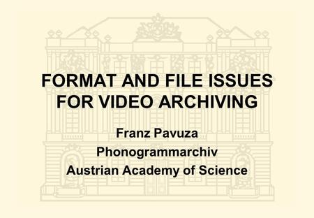 FORMAT AND FILE ISSUES FOR VIDEO ARCHIVING Franz Pavuza Phonogrammarchiv Austrian Academy of Science.