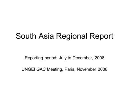 South Asia Regional Report Reporting period: July to December, 2008 UNGEI GAC Meeting, Paris, November 2008.