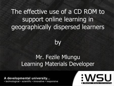 The effective use of a CD ROM to support online learning in geographically dispersed learners by Mr. Fezile Mlungu Learning Materials Developer 1.