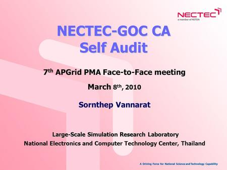 NECTEC-GOC CA Self Audit 7 th APGrid PMA Face-to-Face meeting March 8 th, 2010 Large-Scale Simulation Research Laboratory Sornthep Vannarat Large-Scale.